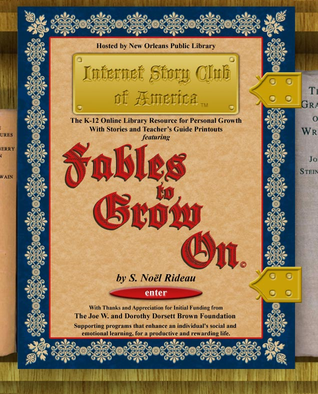 Internet Story Club of America presents Fables to Grow On by S. Noel Rideau. Hosted by New Orleans Public Library. The K-12 Online Library Resource for Personal Growth with stories and teacher's guide printouts. - Enter